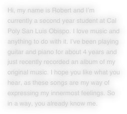 Hi, my name is Robert and I'm currently a second year student at Cal Poly San Luis Obispo. I love music and anything to do with it. I've been playing guitar and piano for about 4 years and just recently recorded an album of my original music. I hope you like what you hear, as these songs are my way of expressing my innermost feelings. So in a way, you already know me.